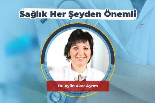 Sağlık Her Şeyden Önemli (Dr.Aylin Aker Ayrım)
